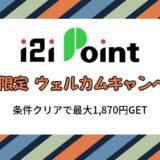 【7日間限定】i2iポイントのウェルカムキャンペーンで最大1,870円GET