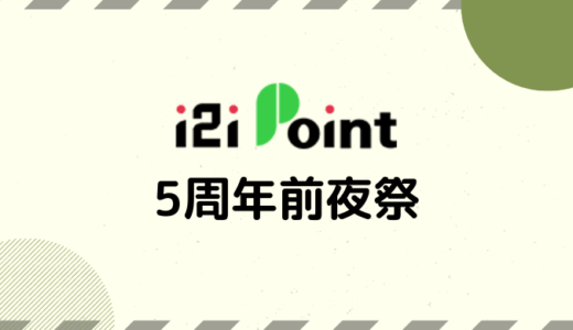 【i2iポイント】5周年前夜祭・総額5,555万円もらっちゃって還元キャンペーンまとめ