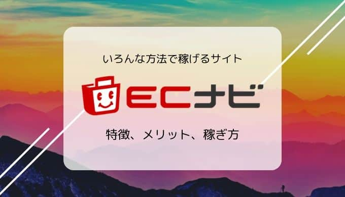 ECナビの特徴、メリット、稼ぎ方/広告利用+アンケートで稼げるポイントサイト