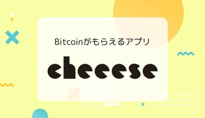 【Bitcoinがもらえるアプリ】Cheeese(チーズ)の特徴、稼ぎ方、メリット&デメリット